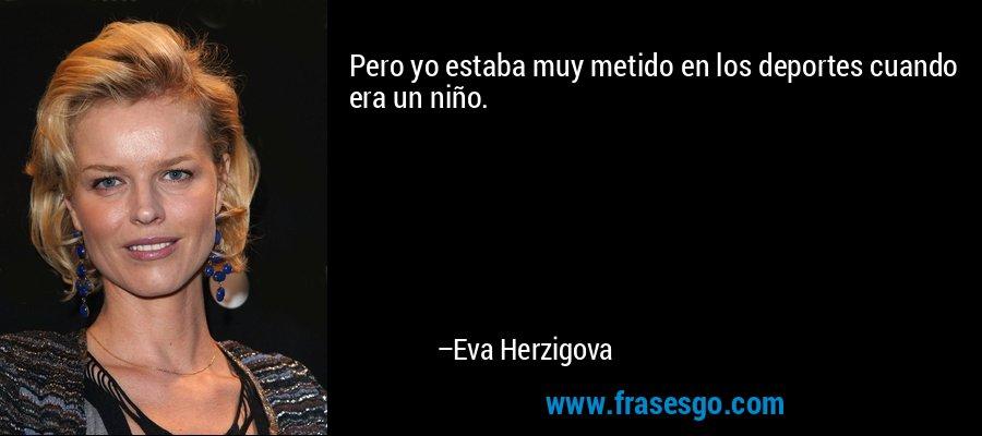 Pero yo estaba muy metido en los deportes cuando era un niño. – Eva Herzigova