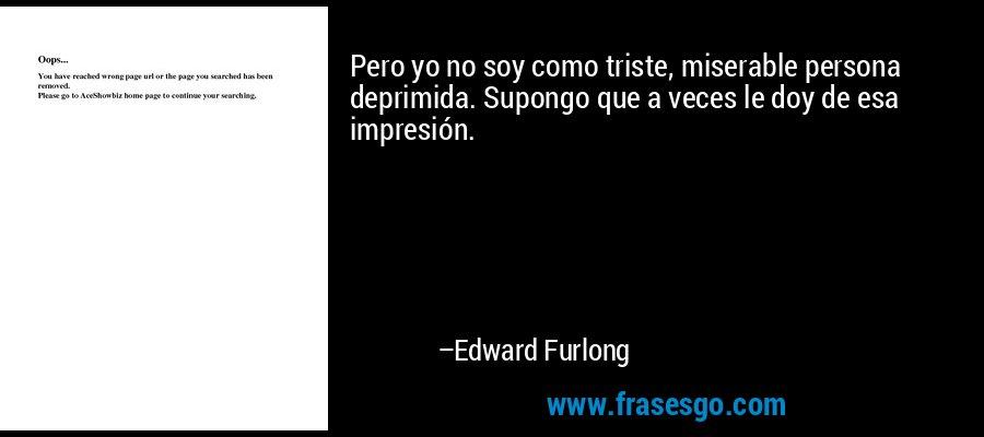 Pero yo no soy como triste, miserable persona deprimida. Supongo que a veces le doy de esa impresión. – Edward Furlong