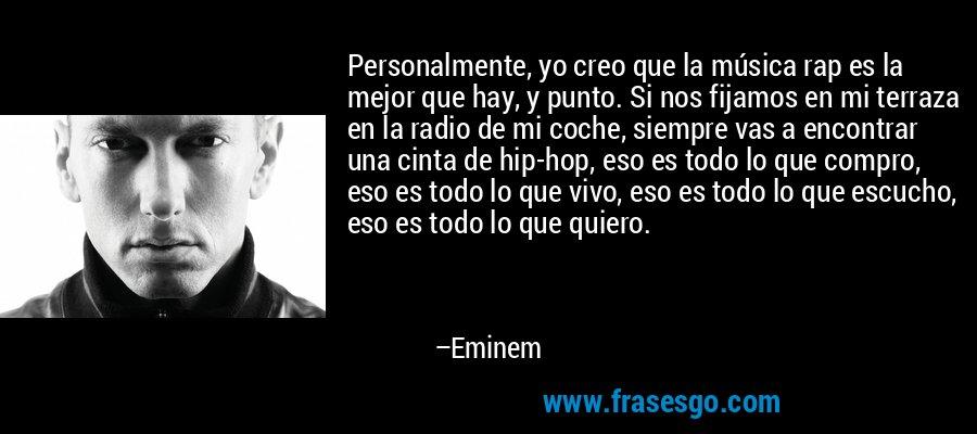 Personalmente, yo creo que la música rap es la mejor que hay, y punto. Si nos fijamos en mi terraza en la radio de mi coche, siempre vas a encontrar una cinta de hip-hop, eso es todo lo que compro, eso es todo lo que vivo, eso es todo lo que escucho, eso es todo lo que quiero. – Eminem