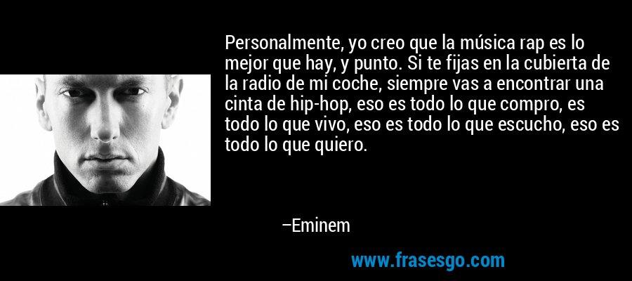 Personalmente, yo creo que la música rap es lo mejor que hay, y punto. Si te fijas en la cubierta de la radio de mi coche, siempre vas a encontrar una cinta de hip-hop, eso es todo lo que compro, es todo lo que vivo, eso es todo lo que escucho, eso es todo lo que quiero. – Eminem