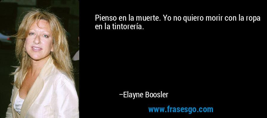 Pienso en la muerte. Yo no quiero morir con la ropa en la tintorería. – Elayne Boosler