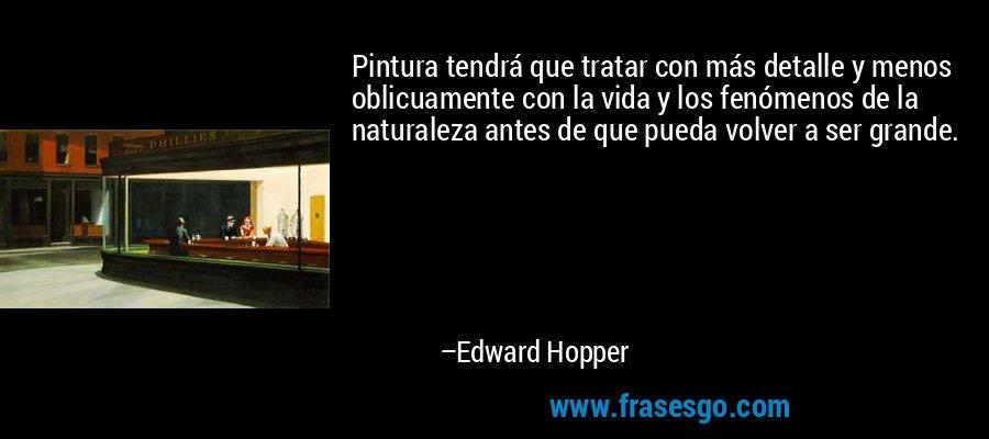 Pintura tendrá que tratar con más detalle y menos oblicuamente con la vida y los fenómenos de la naturaleza antes de que pueda volver a ser grande. – Edward Hopper