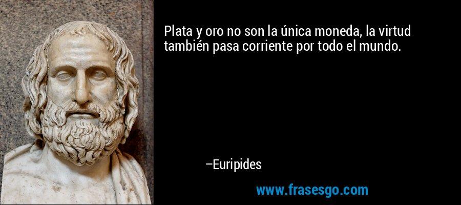 Plata y oro no son la única moneda, la virtud también pasa corriente por todo el mundo. – Euripides