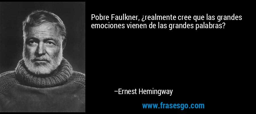 Pobre Faulkner, ¿realmente cree que las grandes emociones vienen de las grandes palabras? – Ernest Hemingway