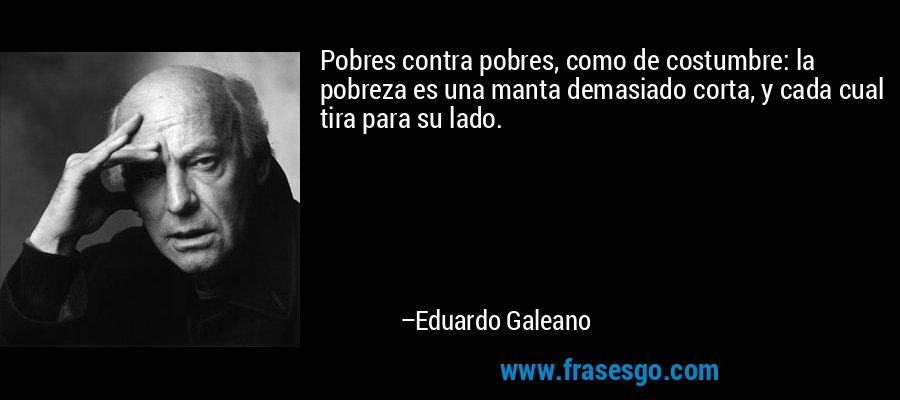 Pobres contra pobres, como de costumbre: la pobreza es una manta demasiado corta, y cada cual tira para su lado. – Eduardo Galeano