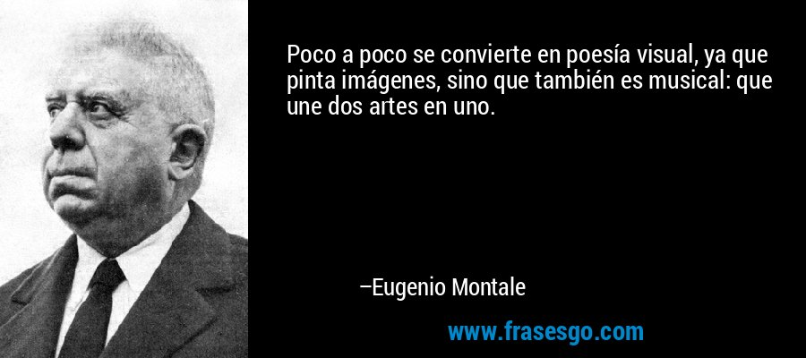 Poco a poco se convierte en poesía visual, ya que pinta imágenes, sino que también es musical: que une dos artes en uno. – Eugenio Montale