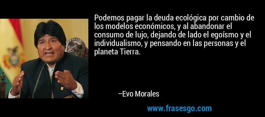 Podemos pagar la deuda ecológica por cambio de los modelos económicos, y al abandonar el consumo de lujo, dejando de lado el egoísmo y el individualismo, y pensando en las personas y el planeta Tierra. – Evo Morales