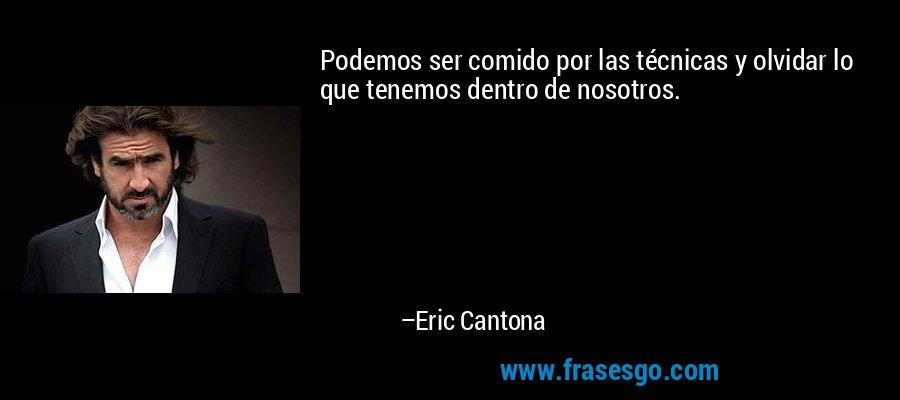 Podemos ser comido por las técnicas y olvidar lo que tenemos dentro de nosotros. – Eric Cantona