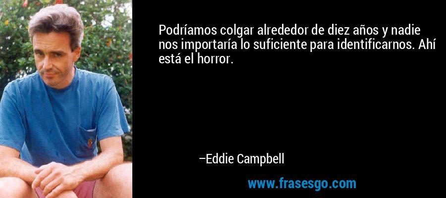 Podríamos colgar alrededor de diez años y nadie nos importaría lo suficiente para identificarnos. Ahí está el horror. – Eddie Campbell