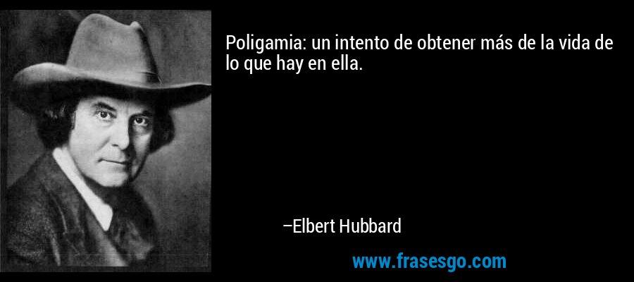 Poligamia: un intento de obtener más de la vida de lo que hay en ella. – Elbert Hubbard