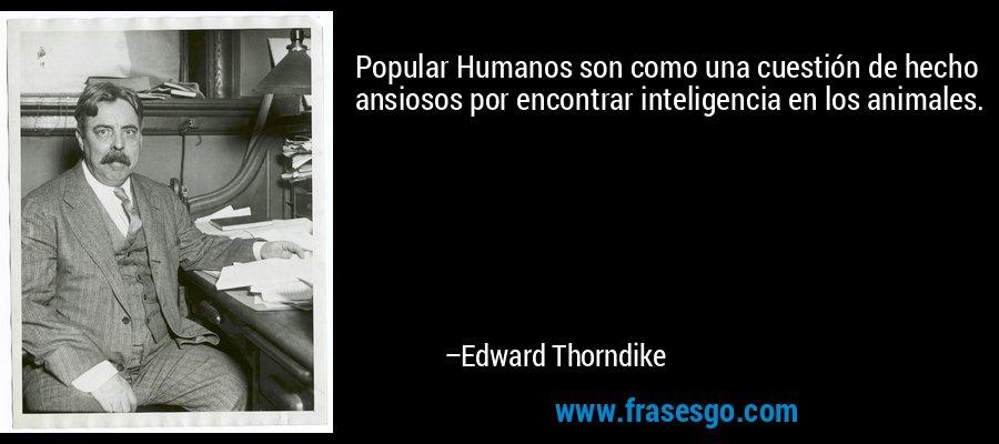 Popular Humanos son como una cuestión de hecho ansiosos por encontrar inteligencia en los animales. – Edward Thorndike