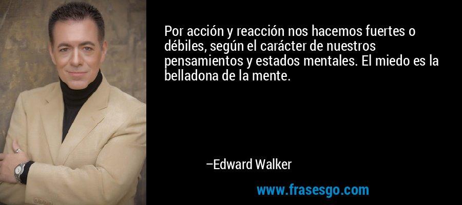 Por acción y reacción nos hacemos fuertes o débiles, según el carácter de nuestros pensamientos y estados mentales. El miedo es la belladona de la mente. – Edward Walker