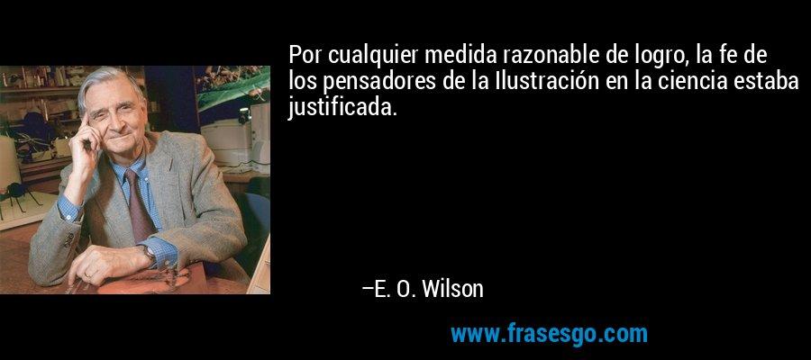 Por cualquier medida razonable de logro, la fe de los pensadores de la Ilustración en la ciencia estaba justificada. – E. O. Wilson