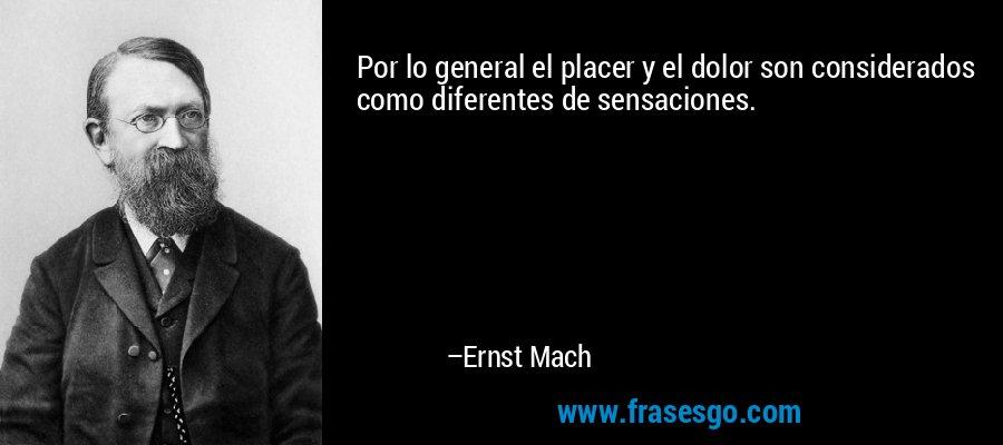 Por lo general el placer y el dolor son considerados como diferentes de sensaciones. – Ernst Mach