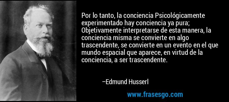 Por lo tanto, la conciencia Psicológicamente experimentado hay conciencia ya pura; Objetivamente interpretarse de esta manera, la conciencia misma se convierte en algo trascendente, se convierte en un evento en el que mundo espacial que aparece, en virtud de la conciencia, a ser trascendente. – Edmund Husserl
