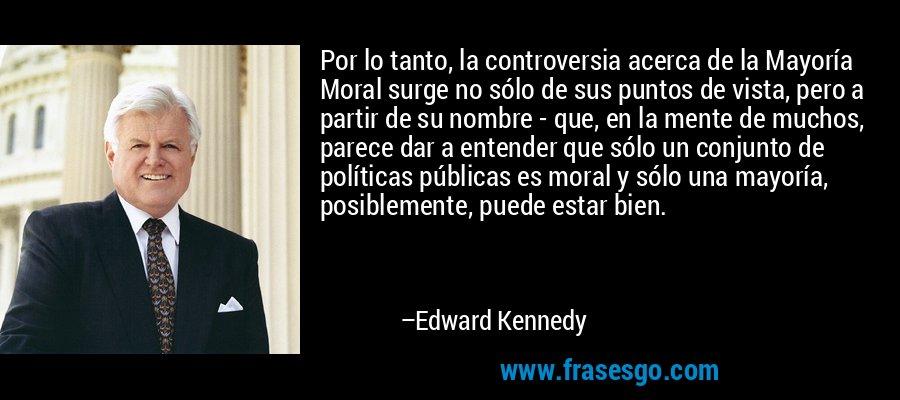 Por lo tanto, la controversia acerca de la Mayoría Moral surge no sólo de sus puntos de vista, pero a partir de su nombre - que, en la mente de muchos, parece dar a entender que sólo un conjunto de políticas públicas es moral y sólo una mayoría, posiblemente, puede estar bien. – Edward Kennedy