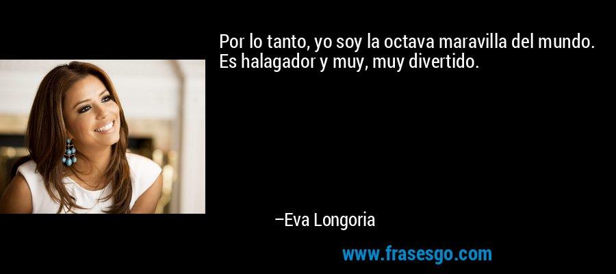 Por lo tanto, yo soy la octava maravilla del mundo. Es halagador y muy, muy divertido. – Eva Longoria