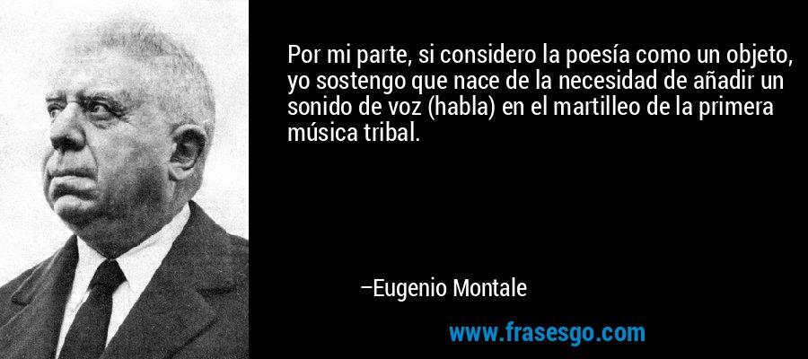 Por mi parte, si considero la poesía como un objeto, yo sostengo que nace de la necesidad de añadir un sonido de voz (habla) en el martilleo de la primera música tribal. – Eugenio Montale