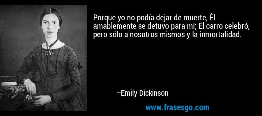 Porque yo no podía dejar de muerte, Él amablemente se detuvo para mí; El carro celebró, pero sólo a nosotros mismos y la inmortalidad. – Emily Dickinson