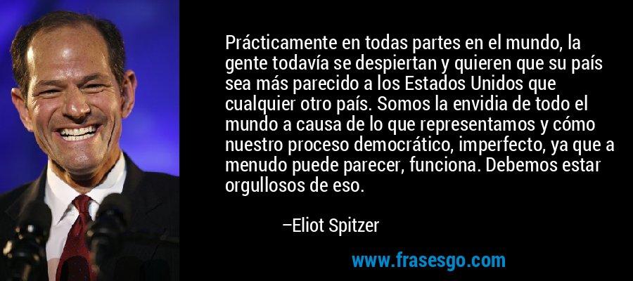 Prácticamente en todas partes en el mundo, la gente todavía se despiertan y quieren que su país sea más parecido a los Estados Unidos que cualquier otro país. Somos la envidia de todo el mundo a causa de lo que representamos y cómo nuestro proceso democrático, imperfecto, ya que a menudo puede parecer, funciona. Debemos estar orgullosos de eso. – Eliot Spitzer