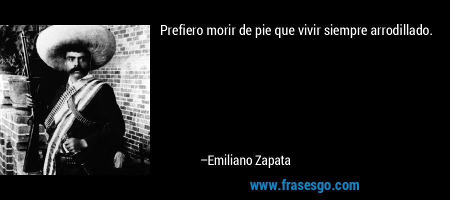 Prefiero morir de pie que vivir siempre arrodillado. – Emiliano Zapata