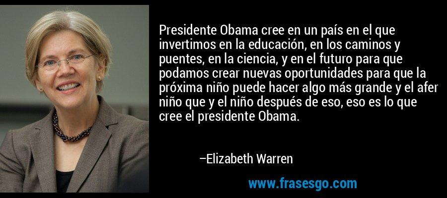 Presidente Obama cree en un país en el que invertimos en la educación, en los caminos y puentes, en la ciencia, y en el futuro para que podamos crear nuevas oportunidades para que la próxima niño puede hacer algo más grande y el afer niño que y el niño después de eso, eso es lo que cree el presidente Obama. – Elizabeth Warren