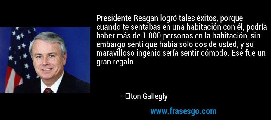Presidente Reagan logró tales éxitos, porque cuando te sentabas en una habitación con él, podría haber más de 1.000 personas en la habitación, sin embargo sentí que había sólo dos de usted, y su maravilloso ingenio sería sentir cómodo. Ese fue un gran regalo. – Elton Gallegly