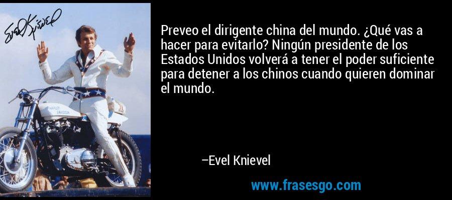 Preveo el dirigente china del mundo. ¿Qué vas a hacer para evitarlo? Ningún presidente de los Estados Unidos volverá a tener el poder suficiente para detener a los chinos cuando quieren dominar el mundo. – Evel Knievel
