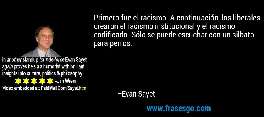 Primero fue el racismo. A continuación, los liberales crearon el racismo institucional y el racismo codificado. Sólo se puede escuchar con un silbato para perros. – Evan Sayet