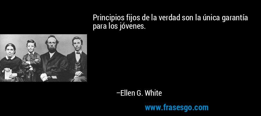 Principios fijos de la verdad son la única garantía para los jóvenes. – Ellen G. White