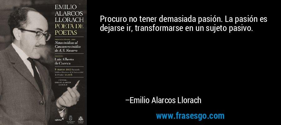 Procuro no tener demasiada pasión. La pasión es dejarse ir, transformarse en un sujeto pasivo. – Emilio Alarcos Llorach