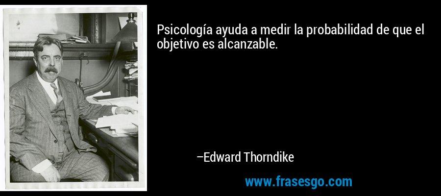 Psicología ayuda a medir la probabilidad de que el objetivo es alcanzable. – Edward Thorndike