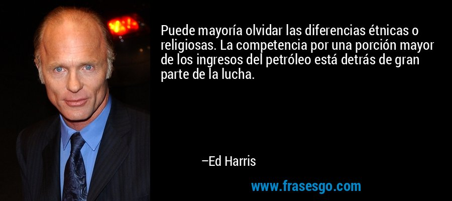 Puede mayoría olvidar las diferencias étnicas o religiosas. La competencia por una porción mayor de los ingresos del petróleo está detrás de gran parte de la lucha. – Ed Harris
