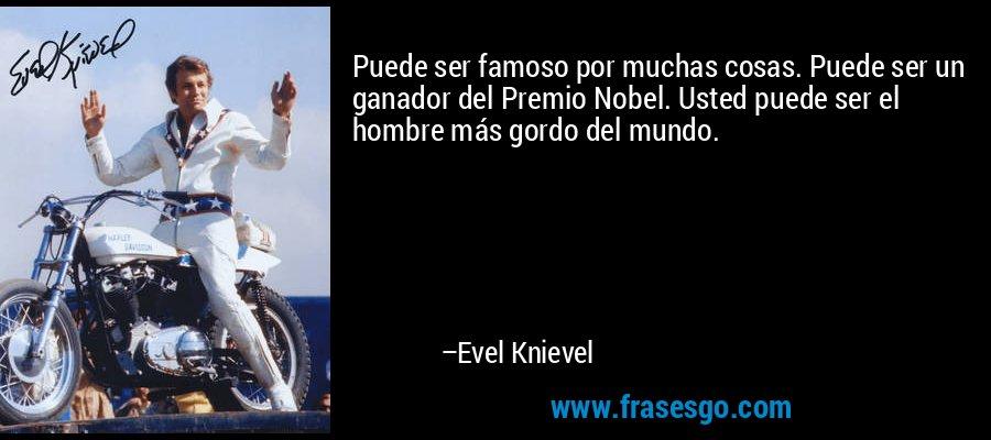 Puede ser famoso por muchas cosas. Puede ser un ganador del Premio Nobel. Usted puede ser el hombre más gordo del mundo. – Evel Knievel