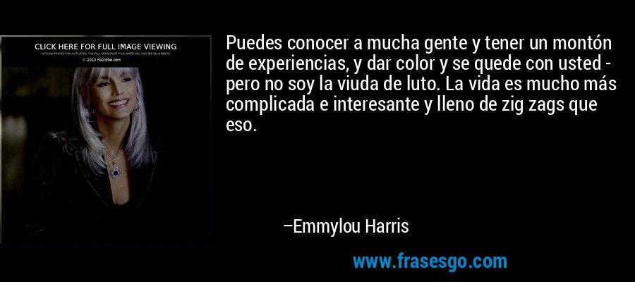 Puedes conocer a mucha gente y tener un montón de experiencias, y dar color y se quede con usted - pero no soy la viuda de luto. La vida es mucho más complicada e interesante y lleno de zig zags que eso. – Emmylou Harris