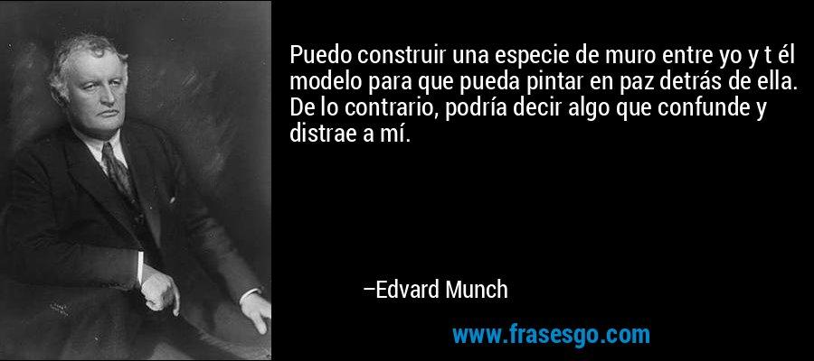 Puedo construir una especie de muro entre yo y t él modelo para que pueda pintar en paz detrás de ella. De lo contrario, podría decir algo que confunde y distrae a mí. – Edvard Munch