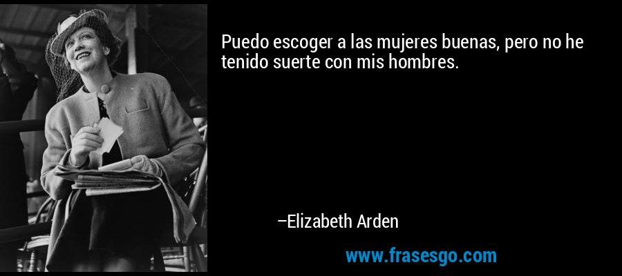 Puedo escoger a las mujeres buenas, pero no he tenido suerte con mis hombres. – Elizabeth Arden