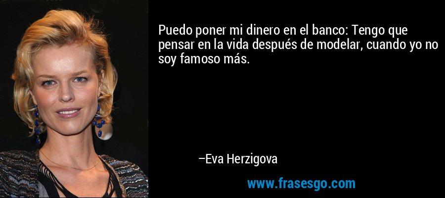 Puedo poner mi dinero en el banco: Tengo que pensar en la vida después de modelar, cuando yo no soy famoso más. – Eva Herzigova