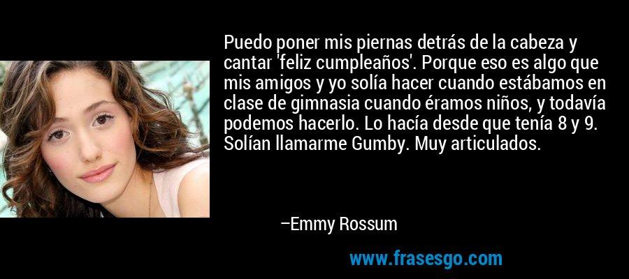 Puedo poner mis piernas detrás de la cabeza y cantar 'feliz cumpleaños'. Porque eso es algo que mis amigos y yo solía hacer cuando estábamos en clase de gimnasia cuando éramos niños, y todavía podemos hacerlo. Lo hacía desde que tenía 8 y 9. Solían llamarme Gumby. Muy articulados. – Emmy Rossum