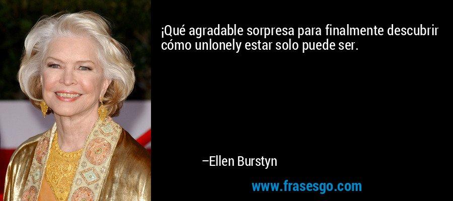 ¡Qué agradable sorpresa para finalmente descubrir cómo unlonely estar solo puede ser. – Ellen Burstyn