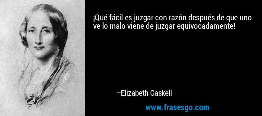 ¡Qué fácil es juzgar con razón después de que uno ve lo malo viene de juzgar equivocadamente! – Elizabeth Gaskell