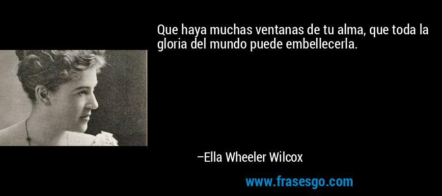 Que haya muchas ventanas de tu alma, que toda la gloria del mundo puede embellecerla. – Ella Wheeler Wilcox
