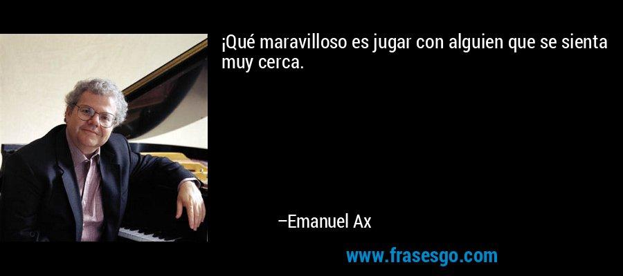¡Qué maravilloso es jugar con alguien que se sienta muy cerca. – Emanuel Ax