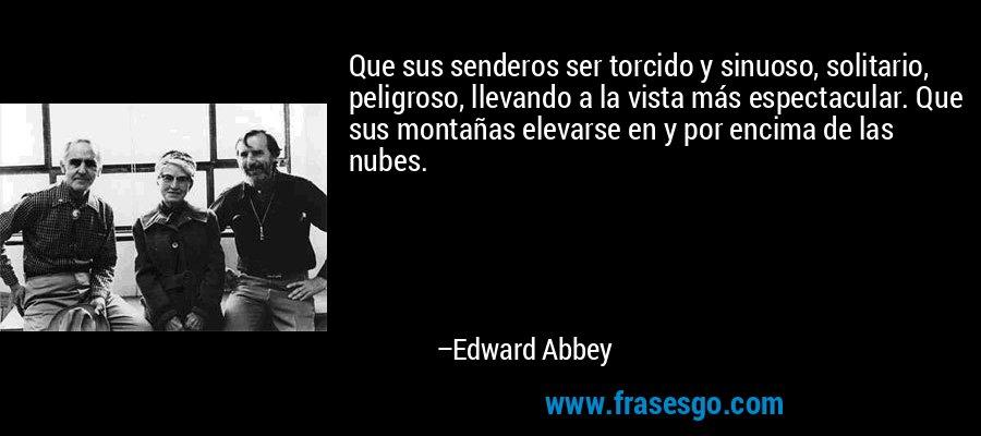 Que sus senderos ser torcido y sinuoso, solitario, peligroso, llevando a la vista más espectacular. Que sus montañas elevarse en y por encima de las nubes. – Edward Abbey