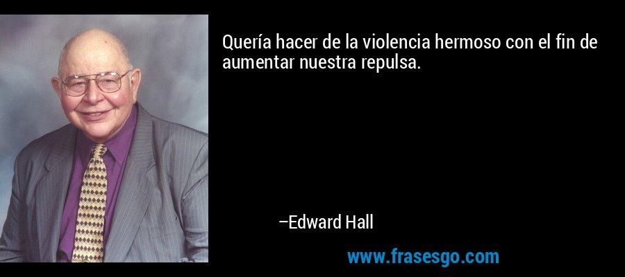 Quería hacer de la violencia hermoso con el fin de aumentar nuestra repulsa. – Edward Hall