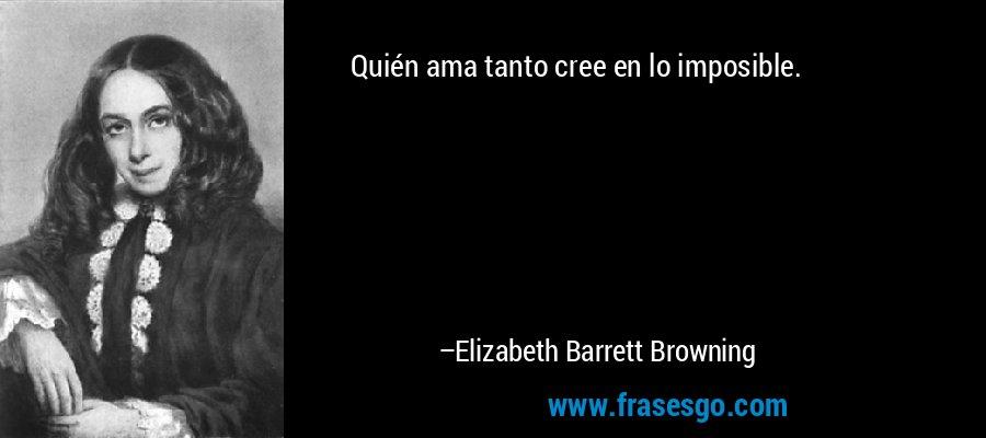 Quién ama tanto cree en lo imposible. – Elizabeth Barrett Browning