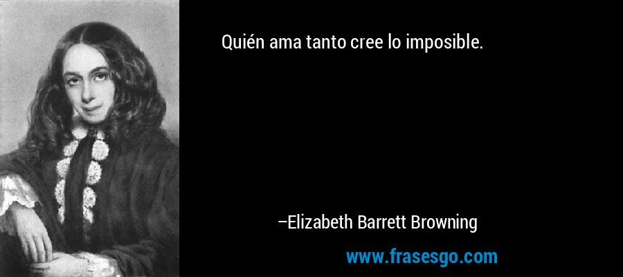 Quién ama tanto cree lo imposible. – Elizabeth Barrett Browning