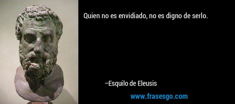 Quien no es envidiado, no es digno de serlo. – Esquilo de Eleusis