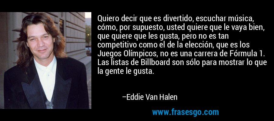 Quiero decir que es divertido, escuchar música, cómo, por supuesto, usted quiere que le vaya bien, que quiere que les gusta, pero no es tan competitivo como el de la elección, que es los Juegos Olímpicos, no es una carrera de Fórmula 1. Las listas de Billboard son sólo para mostrar lo que la gente le gusta. – Eddie Van Halen