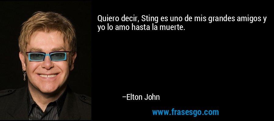 Quiero decir, Sting es uno de mis grandes amigos y yo lo amo hasta la muerte. – Elton John